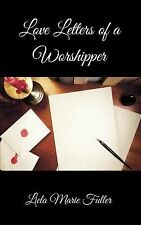 Love Letters of a Worshipper : Prayers, Poetry and Prose of a Worshipper by...