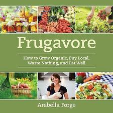 Frugavore : How to Grow Organic, Buy Local, Waste Nothing, and Eat Well by...