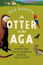 An Otter on the Aga: And Other True Tales from an Animal San by Rex Harper - PB