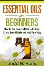 Essential Oils for Beginners : How to Use Essential Oils to Reduce Stress,...