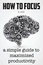 How to Focus: A Simple Guide to a Better Memory, Improved Concentration and...