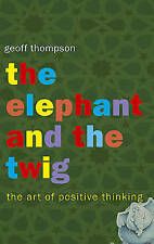 The Elephant and the Twig: The Art of Positive Thinking by Geoff Thompson (Pape…