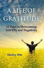 A Life of Gratitude: 21 Days to Overcoming  Self-Pity and Negativity, Hitz, Shel