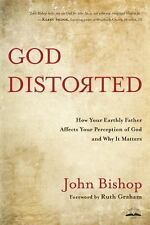 God Distorted : How Your Earthly Father Affects Your Perception of God and...