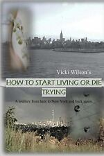 How to Start Living or Die Trying : A Journey from Here to New York and Back...