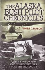 The Alaska Bush Pilot Chronicles: More Adventures and Misadventures from the Big