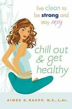 Chill Out and Get Healthy : Live Clean to Be Strong and Stay Sexy by Aimee E....