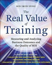 The Real Value of Training : Measuring and Analyzing Business Outcomes and...