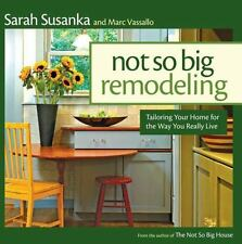 Not So Big Remodeling: Tailoring Your Home for the Way You Really Live Susanka,