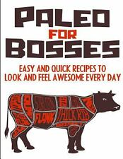Paleo for Bosses : Easy, Quick and Healthy Paleo Recipes to Make You Look and...