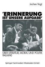Erinnerung Ist Unsere Aufgabe : Über Literatur, Moral und Politik 1945-1990...