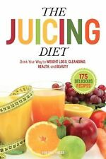 The Juicing Diet : Drink Your Way to WEIGHT LOSS, CLEANSING, HEALTH, and...