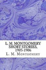 L. M. Montgomery Short Stories, 1905-1906 by L. M. Montgomery (2013, Paperback)