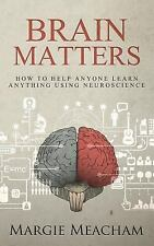 Brain Matters : How to Help Anyone Learn Anything Using Neuroscience by...