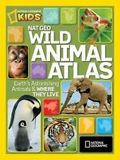 National Geographic Wild Animal Atlas: Earth's Astonishing Animals and Where Th