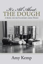 It's All about the Dough : A Model for the Fellowship among Women by Amy Kemp...