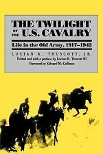 The Twilight of the U. S. Cavalry : Life in the Old Army, 1917-1942 by Lucian...