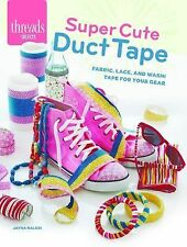 Super Cute Duct Tape : Fabric, Lace, and Washi Tapes for Your Gear by Jayna...