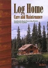 Log Home Care and Maintenance: Everything You Need to Know to Buy, Maintain, and
