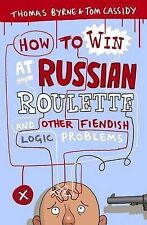 How to Win at Russian Roulette: And Other Fiendish Logic Problems, Thomas Byrne,