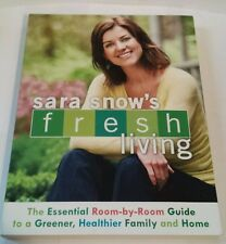 Sara Snow's Fresh Living : The Essential Room-by-Room Guide to a Greener,...