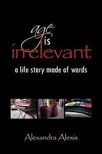 Age Is Irrelevant : A life story made of Words by Alexandra Alexis (2011,...