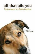 All That Ails You : The Adventures of a Canine Caregiver by Mark Asher (2013,...