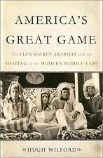 America's Great Game: The CIA?s Secret Arabists and the Shaping of the...