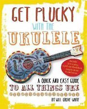 Get Plucky with the Ukulele : A Quick and Easy Guide to All Things Uke by...