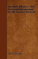 The Holy Alliance - the European Background of the Monroe Doctrine by W. p....