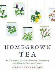 Homegrown Tea : An Illustrated Guide to Planting, Harvesting, and Blending...