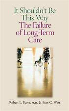 It Shouldn't Be This Way: The Failure of Long-Term Care by Kane M.D., Robert L.