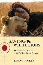 Saving the White Lions : One Woman's Battle for Africa's Most Sacred Animal.