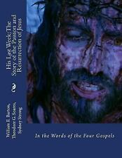 His Last Week: the Story of the Passion and Resurrection of Jesus : In the...