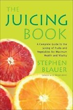 The Juicing Book : A Complete Guide to the Juicing of Fruits and Vegetables...