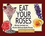 Eat Your Roses : ... Pansies, Lavender, and 49 Other Delicious Edible Flowers...