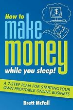 How to Make Money While you Sleep!: A 7-Step Plan for Starting Your Own Profitab
