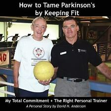 How to Tame Parkinson's by Keeping Fit : My Total Commitment + the Right...