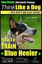 Blue Heeler: Blue Heeler, Blue Heeler Training, Think Like a Dog, but Don't...
