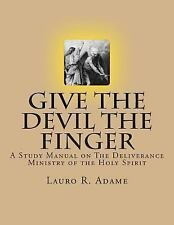 Give the Devil the Finger : The Deliverance Ministry of the Holy Spirit by...