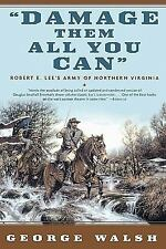 Damage Them All You Can : Robert E. Lee's Army of Northern Virginia by George...