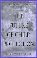 The Future of Child Protection: How to Break the Cycle of Abuse and Neglect