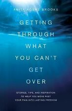 Getting Through What You Can't Get Over : Moving Past Your Pain into Lasting...