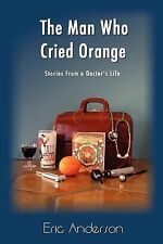 The Man Who Cried Orange : Stories from a Doctor's Life by Eric G. Anderson...