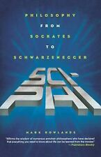 Sci-Phi : Philosophy from Socrates to Schwarzenegger by Mark Rowlands (2005,...