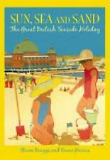 Sun, Sea and Sand: The Great British Seaside Holiday, Braggs, Steven, Good, Pape