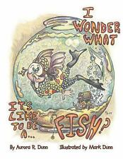 I Wonder What It's Like To Be A . . . Fish?, Dunn, Aurora R., 1493119249, Book,