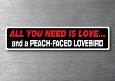 All you need is a Peach Faced Lovebird sticker quality 7 yr water & fade proof