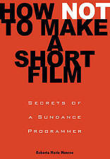 How Not to Make a Short Film: Straight Shooting from a Sundance Programmer by R…