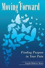 Moving Forward: Finding Purpose in Your Pain by Angela Roberts Jones Paperback B